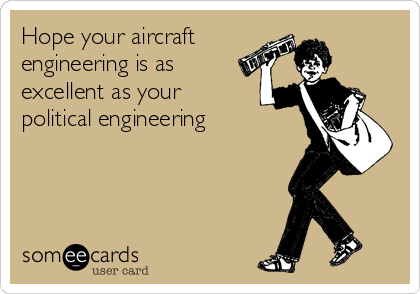 Hope your aircraft engineering is as excellent as your political engineering