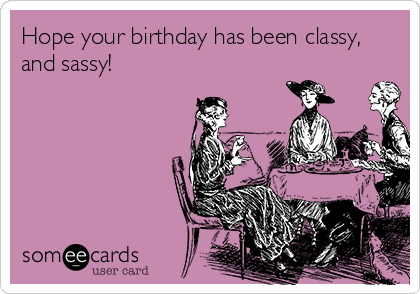 Hope your birthday has been classy, and sassy!