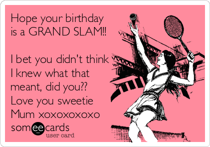 Hope your birthday is a GRAND SLAM!!  I bet you didn't think I knew what that meant, did you?? Love you sweetie Mum xoxoxoxoxo