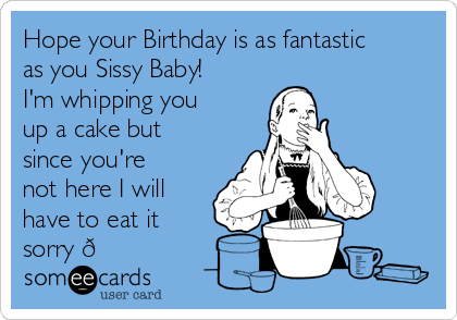 Hope your Birthday is as fantastic as you Sissy Baby! I'm whipping you up a cake but since you're not here I will have to eat it sorry