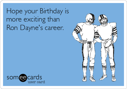 Hope your Birthday is more exciting than Ron Dayne's career.