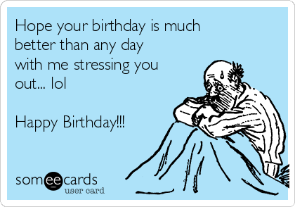 Hope your birthday is much better than any day with me stressing you out... lol  Happy Birthday!!!