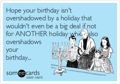 Hope your birthday isn't overshadowed by a holiday that wouldn't even be a big deal if not for ANOTHER holiday which also overshadows your birthday...