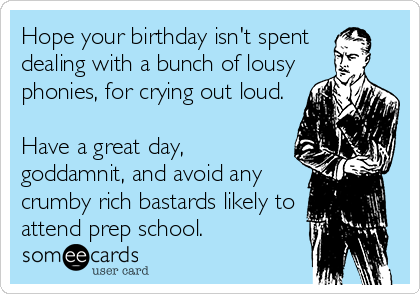 Hope your birthday isn't spent  dealing with a bunch of lousy phonies, for crying out loud.   Have a great day, goddamnit, and avoid any crumby rich bastards likely to attend prep school.