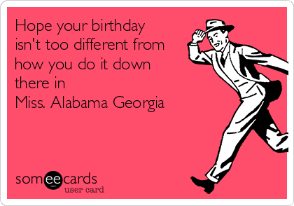 Hope your birthday isn't too different from how you do it down there in  Miss. Alabama Georgia