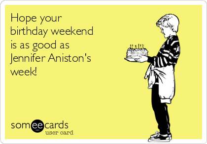 Hope your  birthday weekend is as good as  Jennifer Aniston's  week!