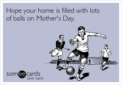 Hope your home is filled with lots of balls on Mother's Day.