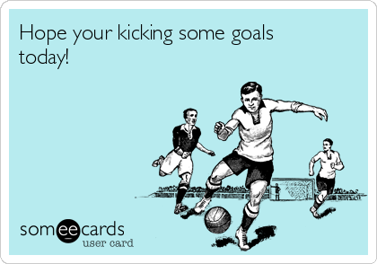 Hope your kicking some goals today!