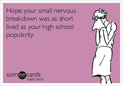Hope your small nervous breakdown was as short lived as your high school popularity.