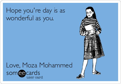 Hope you're day is as wonderful as you.      Love, Moza Mohammed