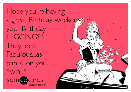 Hope you're having a great Birthday weekend...in your Birthday LEGGINGS!!  They look Fabulous...as pants...on you.  *wink*