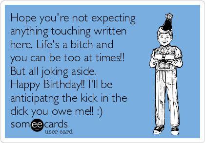 Hope you're not expecting anything touching written here. Life's a bitch and you can be too at times!! But all joking aside. Happy Birthday!! I'll be anticipatng the kick in the dick you owe me!! :)