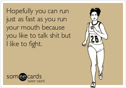 Hopefully you can run just as fast as you run your mouth because you like to talk shit but I like to fight.