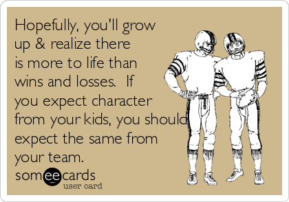 Hopefully, you'll grow up & realize there is more to life than wins and losses.  If you expect character  from your kids, you should expect the same from your team.