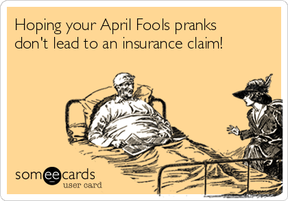 Hoping your April Fools pranks don't lead to an insurance claim!