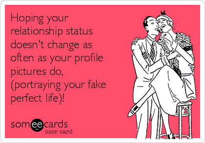 Hoping your relationship status doesn't change as often as your profile pictures do, (portraying your fake perfect life)!