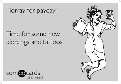 Horray for payday!   Time for some new piercings and tattoos!