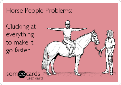 Horse People Problems:  Clucking at everything to make it go faster.