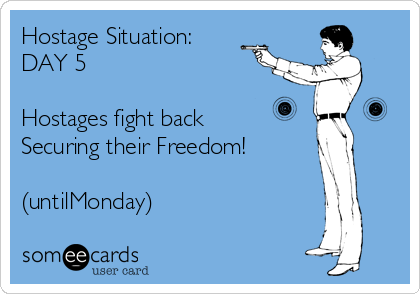 Hostage Situation: DAY 5  Hostages fight back Securing their Freedom!  (untilMonday)