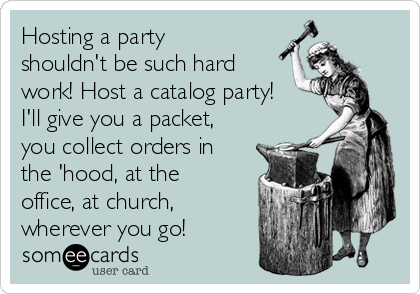 Hosting a party shouldn't be such hard work! Host a catalog party! I'll give you a packet, you collect orders in the 'hood, at the office, at church, wherever you go!