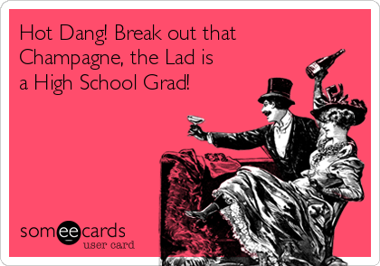 Hot Dang! Break out that Champagne, the Lad is a High School Grad!
