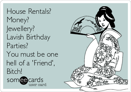 House Rentals? ✔ Money? ✔ Jewellery? ✔ Lavish Birthday Parties? ✔ You must be one hell of a 'Friend', Bitch!