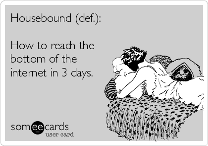 Housebound (def.):  How to reach the bottom of the internet in 3 days.