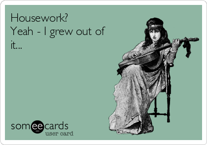 Housework? Yeah - I grew out of it...