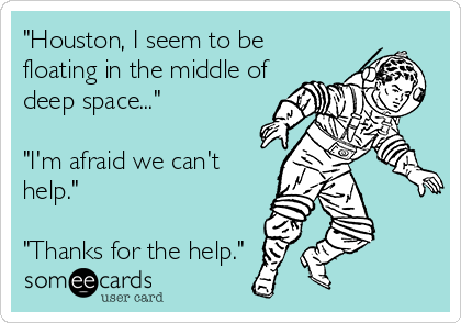 """""""Houston, I seem to be floating in the middle of deep space...""""  """"I'm afraid we can't help.""""  """"Thanks for the help."""""""