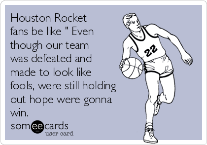 "Houston Rocket fans be like "" Even though our team was defeated and made to look like fools, were still holding out hope were gonna win."