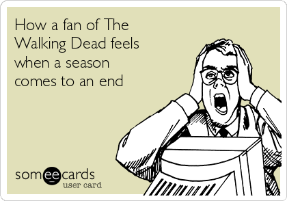 How a fan of The Walking Dead feels when a season  comes to an end
