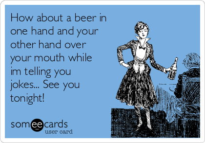 How about a beer in one hand and your other hand over your mouth while im telling you jokes... See you tonight!