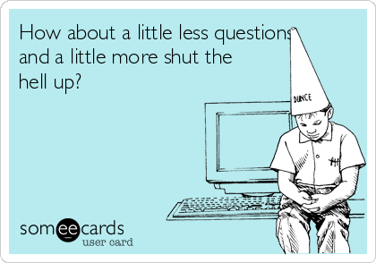 How about a little less questions and a little more shut the hell up?