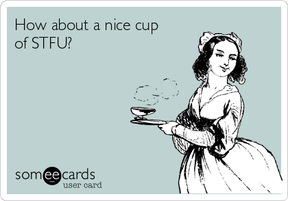 How about a nice cup of STFU?