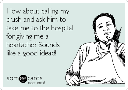 How about calling my crush and ask him to take me to the hospital for giving me a heartache? Sounds like a good idead!