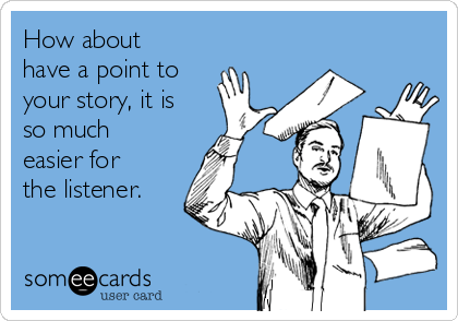 How about have a point to your story, it is so much easier for the listener.