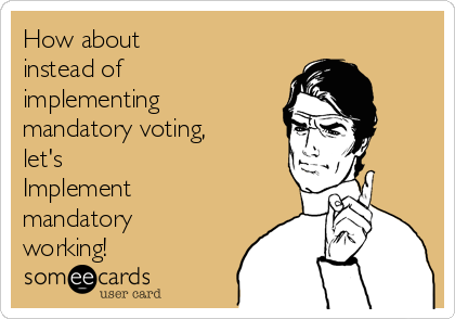 How about  instead of implementing mandatory voting, let's  Implement mandatory working!