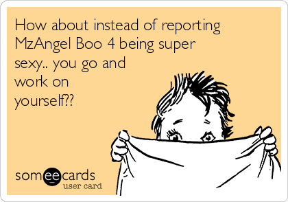 How about instead of reporting MzAngel Boo 4 being super sexy.. you go and work on yourself??