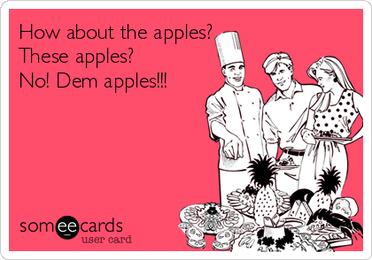 How about the apples? These apples? No! Dem apples!!!