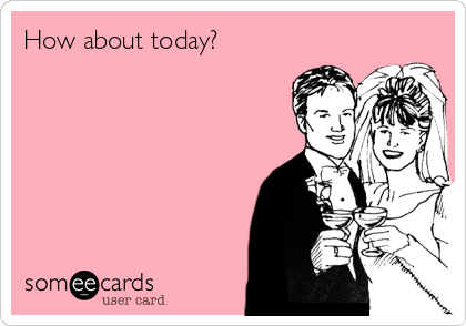 How about today?