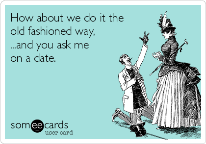 How about we do it the old fashioned way, ...and you ask me on a date.