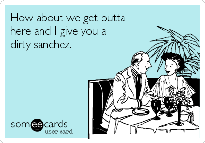 How about we get outta  here and I give you a  dirty sanchez.