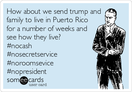 How about we send trump and family to live in Puerto Rico for a number of weeks and see how they live? #nocash #nosecretservice #noroomsevice #nopresident