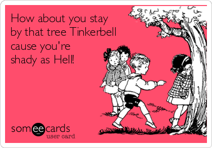 How about you stay by that tree Tinkerbell cause you're shady as Hell!