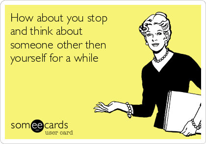 How about you stop and think about someone other then yourself for a while