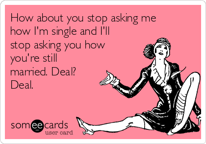 How about you stop asking me how I'm single and I'll stop asking you how you're still married. Deal? Deal.