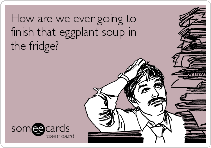 How are we ever going to finish that eggplant soup in the fridge?