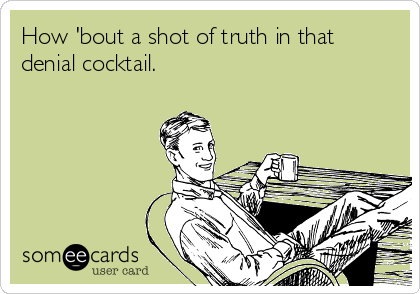 How 'bout a shot of truth in that denial cocktail.