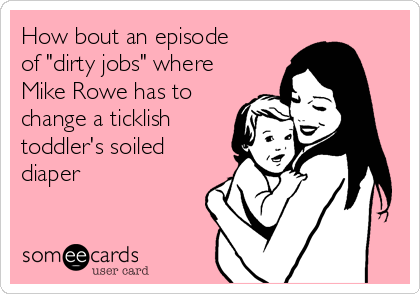 """How bout an episode of """"dirty jobs"""" where Mike Rowe has to change a ticklish toddler's soiled diaper"""