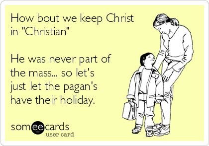 """How bout we keep Christ in """"Christian""""  He was never part of the mass... so let's just let the pagan's have their holiday."""